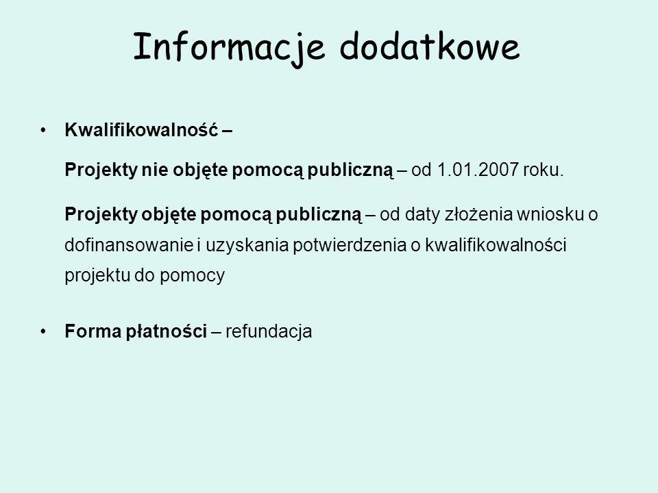 Informacje dodatkowe Kwalifikowalność – Projekty nie objęte pomocą publiczną – od 1.01.2007 roku. Projekty objęte pomocą publiczną – od daty złożenia