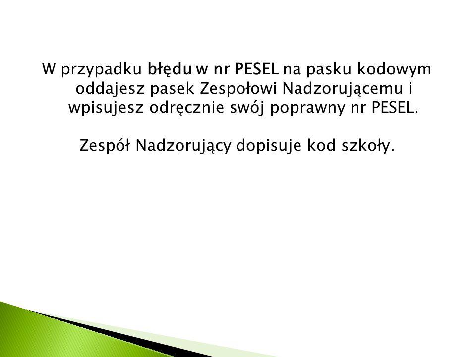 W przypadku błędu w nr PESEL na pasku kodowym oddajesz pasek Zespołowi Nadzorującemu i wpisujesz odręcznie swój poprawny nr PESEL. Zespół Nadzorujący