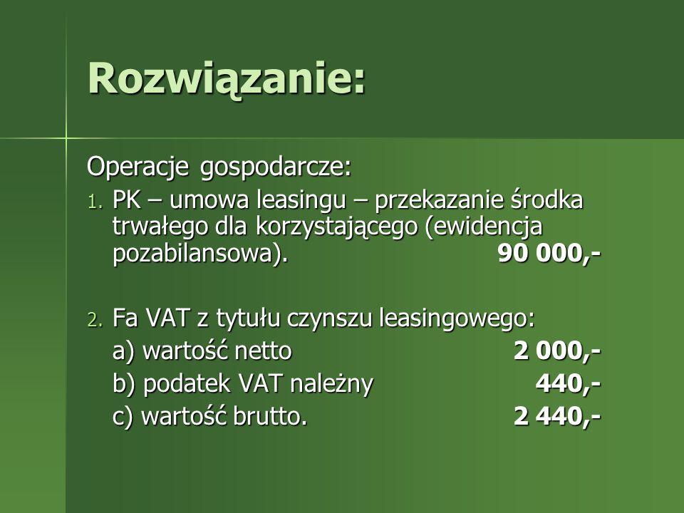 Rozwiązanie: Operacje gospodarcze: 1. PK – umowa leasingu – przekazanie środka trwałego dla korzystającego (ewidencja pozabilansowa).90 000,- 2. Fa VA