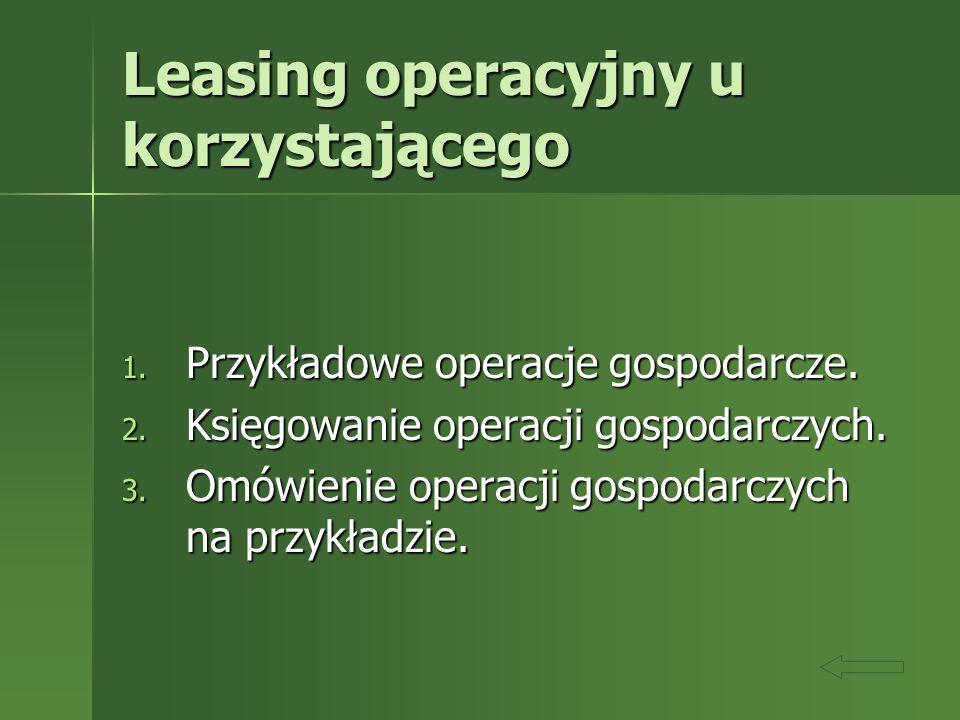 Leasing operacyjny u korzystającego 1. Przykładowe operacje gospodarcze. 2. Księgowanie operacji gospodarczych. 3. Omówienie operacji gospodarczych na