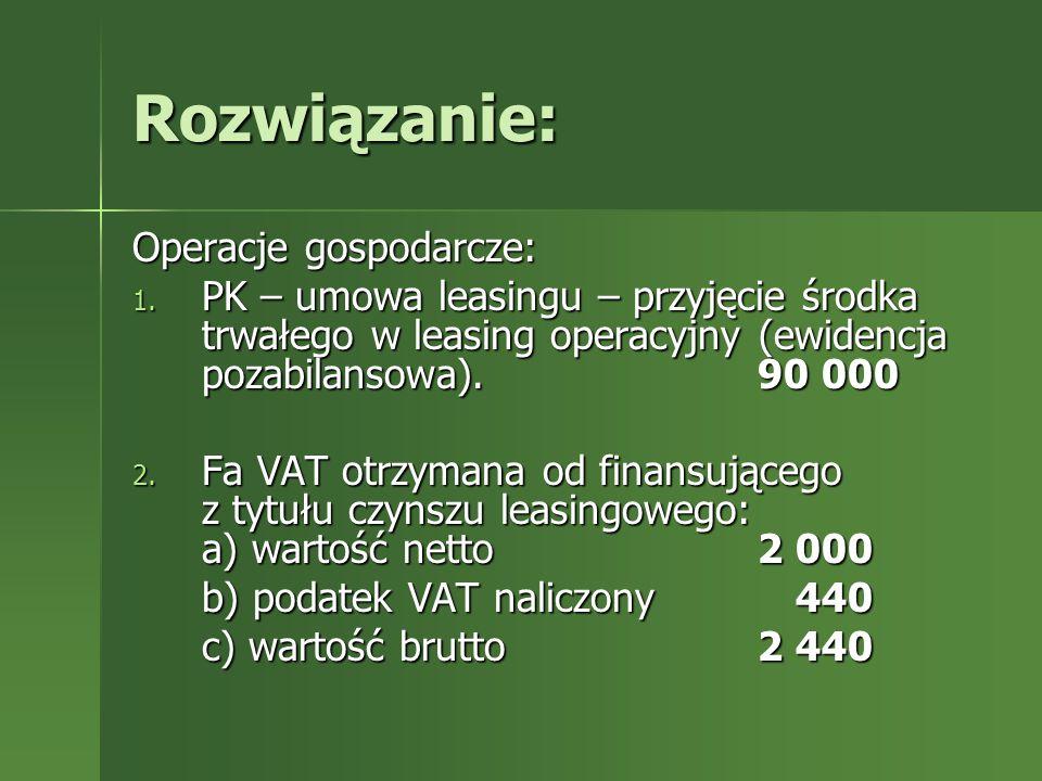 Rozwiązanie: Operacje gospodarcze: 1. PK – umowa leasingu – przyjęcie środka trwałego w leasing operacyjny (ewidencja pozabilansowa).90 000 2. Fa VAT