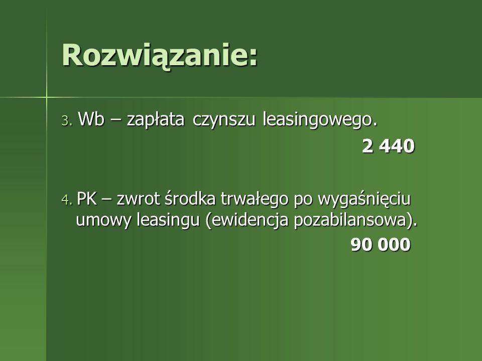 Rozwiązanie: 3. Wb – zapłata czynszu leasingowego. 2 440 2 440 4. PK – zwrot środka trwałego po wygaśnięciu umowy leasingu (ewidencja pozabilansowa).