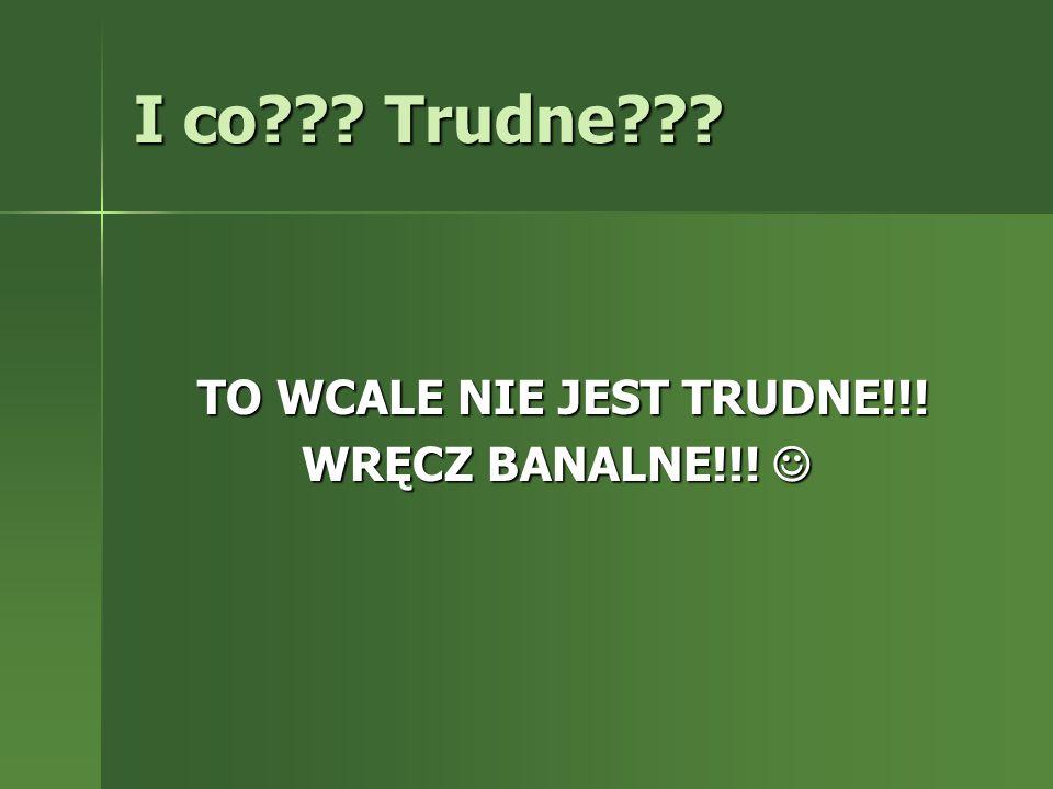 I co??? Trudne??? TO WCALE NIE JEST TRUDNE!!! TO WCALE NIE JEST TRUDNE!!! WRĘCZ BANALNE!!! WRĘCZ BANALNE!!!