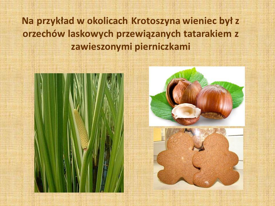 Na przykład w okolicach Krotoszyna wieniec był z orzechów laskowych przewiązanych tatarakiem z zawieszonymi pierniczkami