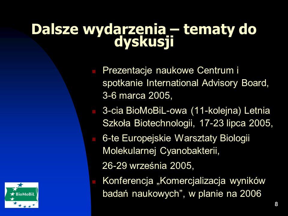 8 Dalsze wydarzenia – tematy do dyskusji Prezentacje naukowe Centrum i spotkanie International Advisory Board, 3-6 marca 2005, 3-cia BioMoBiL-owa (11-kolejna) Letnia Szkoła Biotechnologii, 17-23 lipca 2005, 6-te Europejskie Warsztaty Biologii Molekularnej Cyanobakterii, 26-29 września 2005, Konferencja Komercjalizacja wyników badań naukowych, w planie na 2006