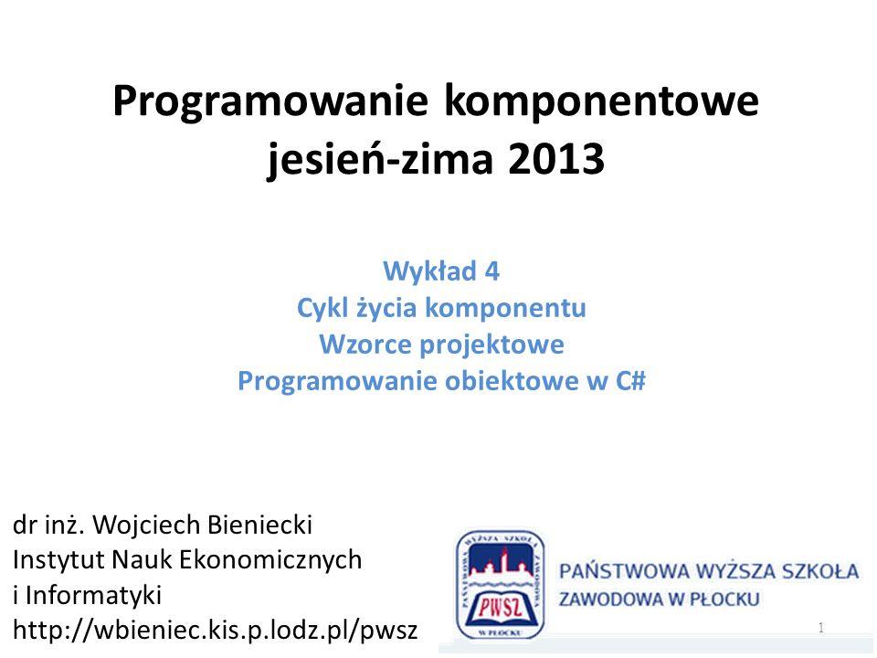 Programowanie komponentowe jesień-zima 2013 Wykład 4 Cykl życia komponentu Wzorce projektowe Programowanie obiektowe w C# dr inż. Wojciech Bieniecki I