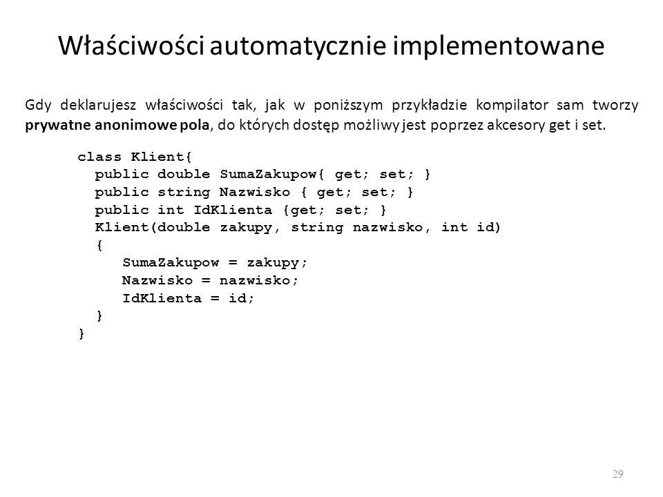 Właściwości automatycznie implementowane 29 Gdy deklarujesz właściwości tak, jak w poniższym przykładzie kompilator sam tworzy prywatne anonimowe pola
