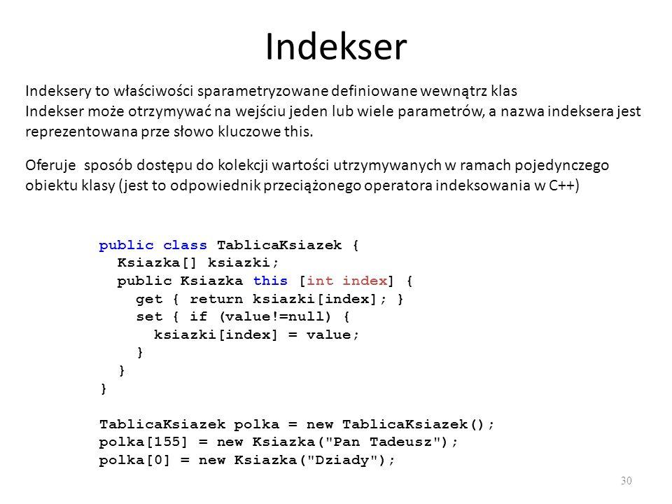 Indekser 30 Indeksery to właściwości sparametryzowane definiowane wewnątrz klas Indekser może otrzymywać na wejściu jeden lub wiele parametrów, a nazw