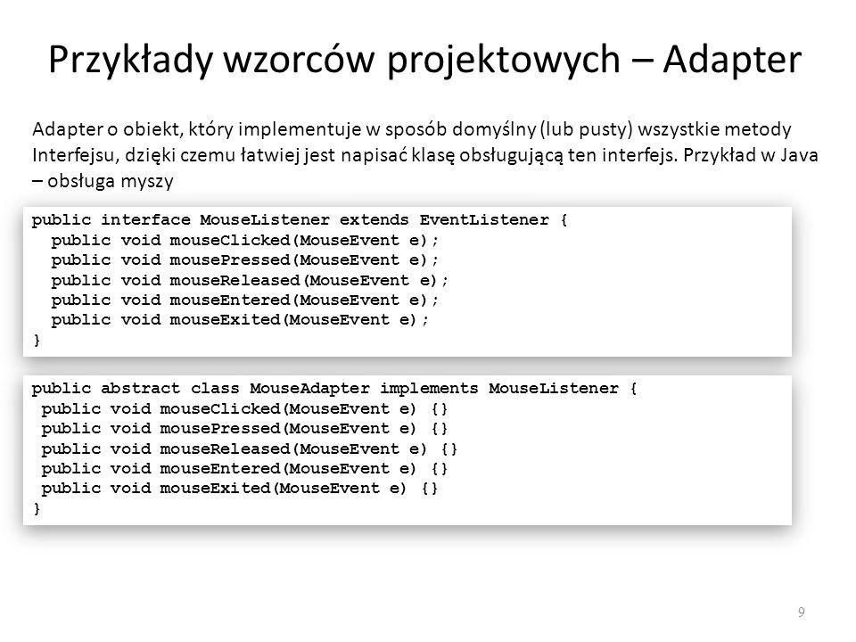 Przykłady wzorców projektowych – Adapter 10 public class MyApp1 implements MouseListener { JFrame f = new Jframe( Hello ); MyApp1(){ f.setVisible(true); f.addMouseListener(this); } public void mouseClicked(MouseEvent e) { f.setBackground(Color.red); } public void mousePressed(MouseEvent e) {} public void mouseReleased(MouseEvent e) {} public void mouseEntered(MouseEvent e) {} public void mouseExited(MouseEvent e) {} } public class MyApp1 implements MouseListener { JFrame f = new Jframe( Hello ); MyApp1(){ f.setVisible(true); f.addMouseListener(this); } public void mouseClicked(MouseEvent e) { f.setBackground(Color.red); } public void mousePressed(MouseEvent e) {} public void mouseReleased(MouseEvent e) {} public void mouseEntered(MouseEvent e) {} public void mouseExited(MouseEvent e) {} } public class MyApp2 extends MouseAdapter{ JFrame f = new Jframe( Hello ); MyApp2(){ f.setVisible(true); f.addMouseListener(this); } public void mouseClicked(MouseEvent e) { f.setBackground(Color.red); } public class MyApp2 extends MouseAdapter{ JFrame f = new Jframe( Hello ); MyApp2(){ f.setVisible(true); f.addMouseListener(this); } public void mouseClicked(MouseEvent e) { f.setBackground(Color.red); }