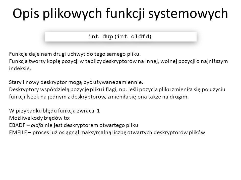 Opis plikowych funkcji systemowych int dup(int oldfd) Funkcja daje nam drugi uchwyt do tego samego pliku. Funkcja tworzy kopię pozycji w tablicy deskr
