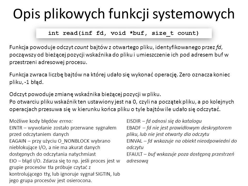 Opis plikowych funkcji systemowych int read(inf fd, void *buf, size_t count) Funkcja powoduje odczyt count bajtów z otwartego pliku, identyfikowanego