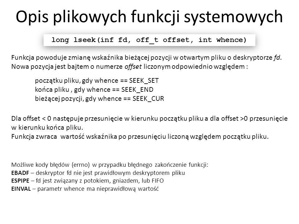 Opis plikowych funkcji systemowych long lseek(inf fd, off_t offset, int whence) Funkcja powoduje zmianę wskaźnika bieżącej pozycji w otwartym pliku o