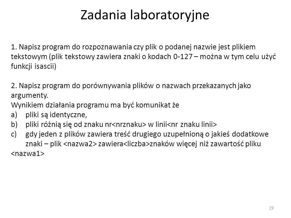 Zadania laboratoryjne 19 1. Napisz program do rozpoznawania czy plik o podanej nazwie jest plikiem tekstowym (plik tekstowy zawiera znaki o kodach 0-1