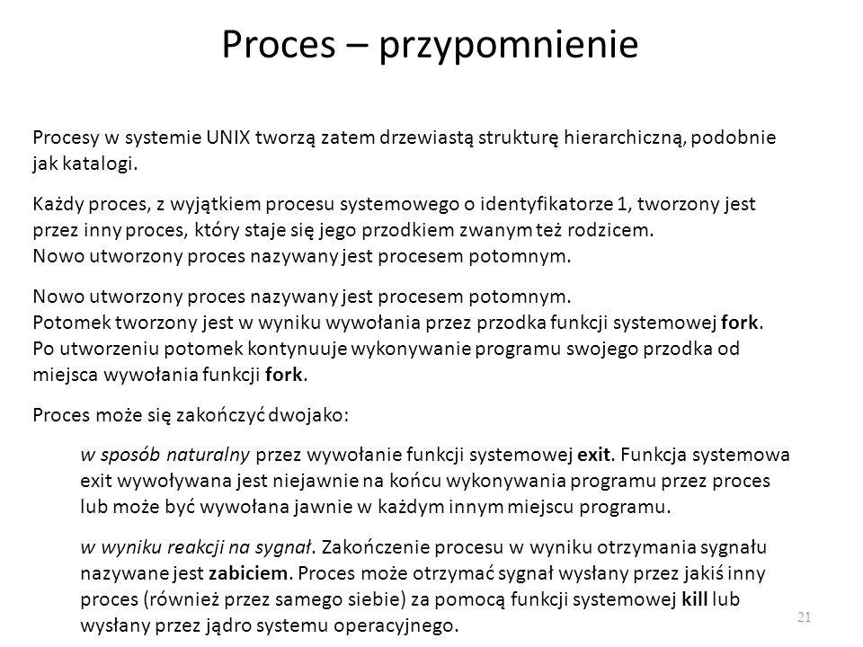 Proces – przypomnienie 21 Procesy w systemie UNIX tworzą zatem drzewiastą strukturę hierarchiczną, podobnie jak katalogi. Każdy proces, z wyjątkiem pr
