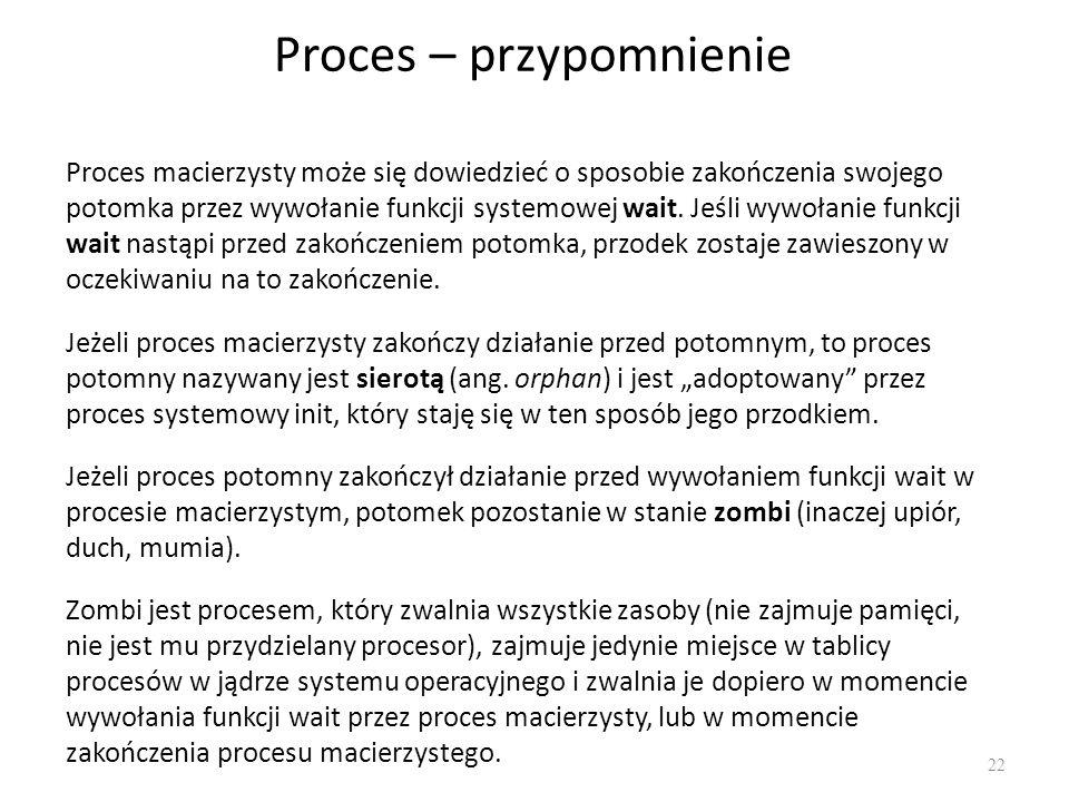 Proces – przypomnienie 22 Proces macierzysty może się dowiedzieć o sposobie zakończenia swojego potomka przez wywołanie funkcji systemowej wait. Jeśli