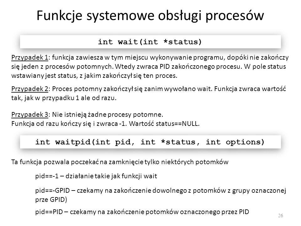 Funkcje systemowe obsługi procesów 26 int wait(int *status) Przypadek 1: funkcja zawiesza w tym miejscu wykonywanie programu, dopóki nie zakończy się