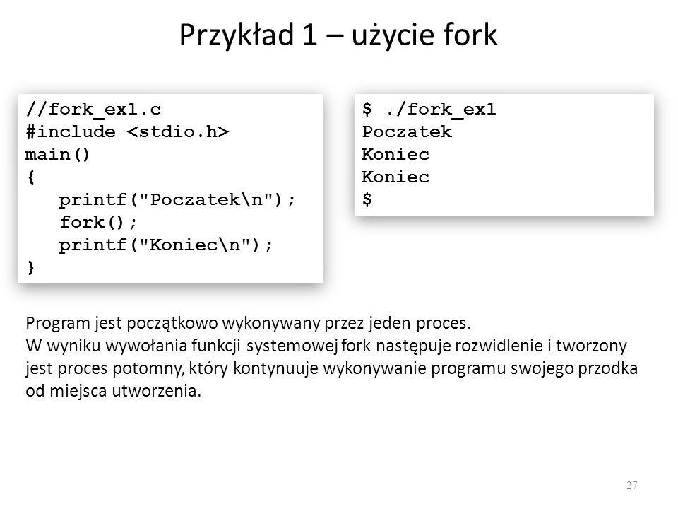 Przykład 1 – użycie fork 27 //fork_ex1.c #include main() { printf(