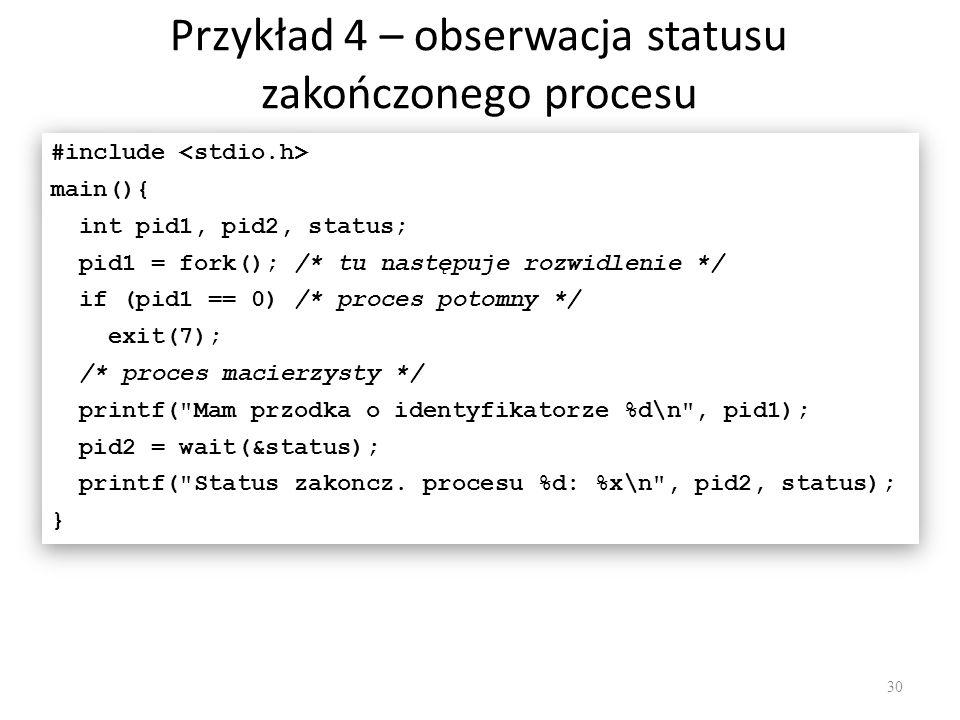 Przykład 4 – obserwacja statusu zakończonego procesu 30 #include main(){ int pid1, pid2, status; pid1 = fork(); /* tu następuje rozwidlenie */ if (pid