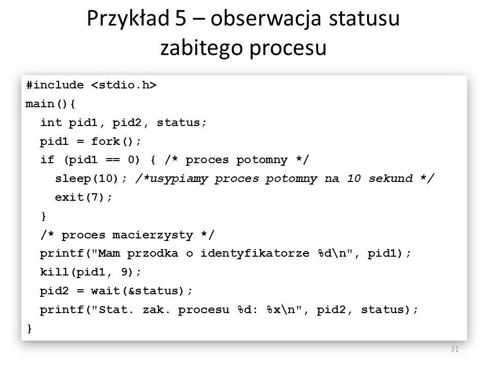 Przykład 5 – obserwacja statusu zabitego procesu 31 #include main(){ int pid1, pid2, status; pid1 = fork(); if (pid1 == 0) { /* proces potomny */ slee