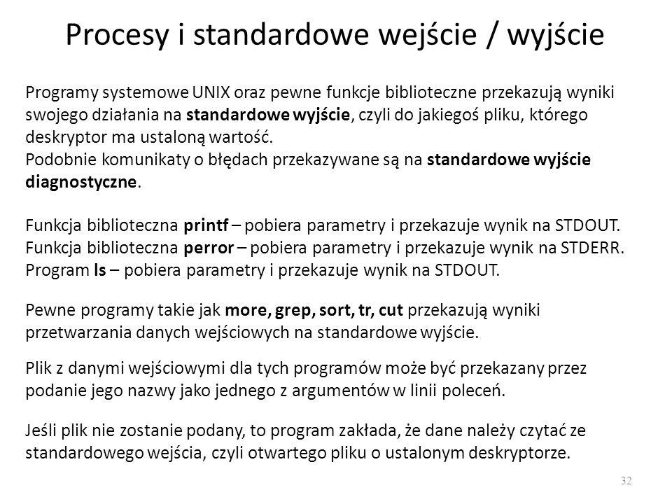 Procesy i standardowe wejście / wyjście 32 Programy systemowe UNIX oraz pewne funkcje biblioteczne przekazują wyniki swojego działania na standardowe