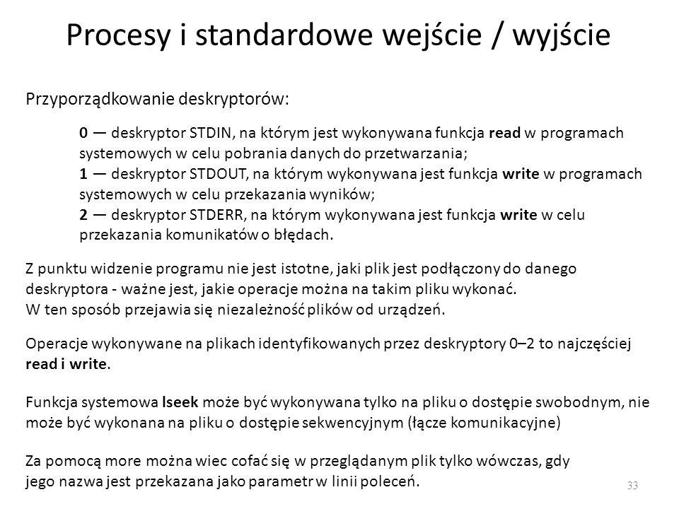 Procesy i standardowe wejście / wyjście 33 Przyporządkowanie deskryptorów: 0 deskryptor STDIN, na którym jest wykonywana funkcja read w programach sys