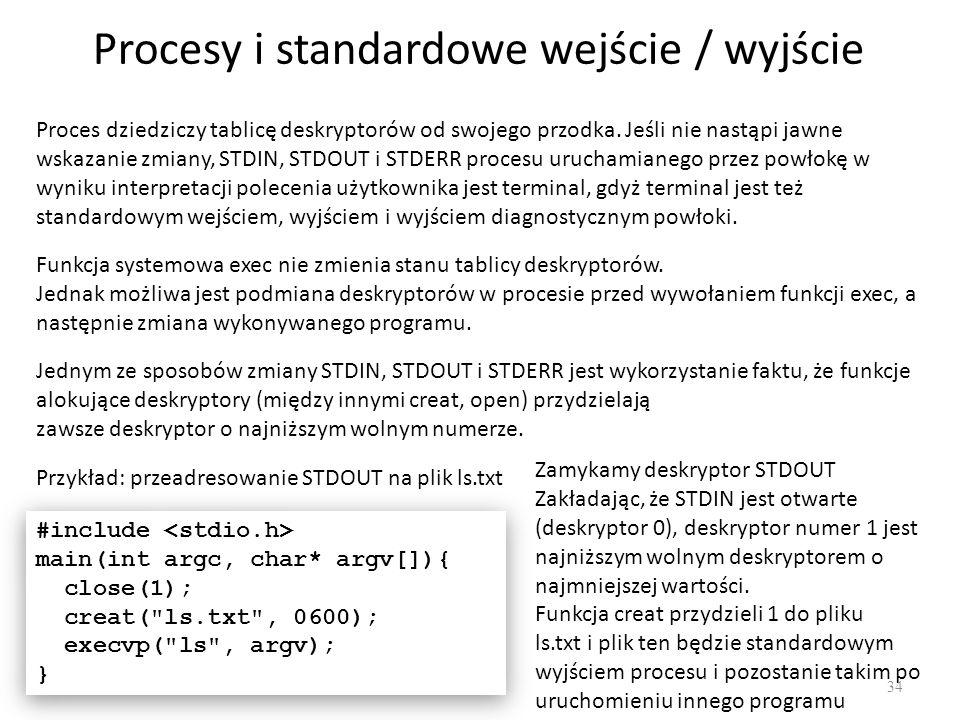 Procesy i standardowe wejście / wyjście 34 Proces dziedziczy tablicę deskryptorów od swojego przodka. Jeśli nie nastąpi jawne wskazanie zmiany, STDIN,