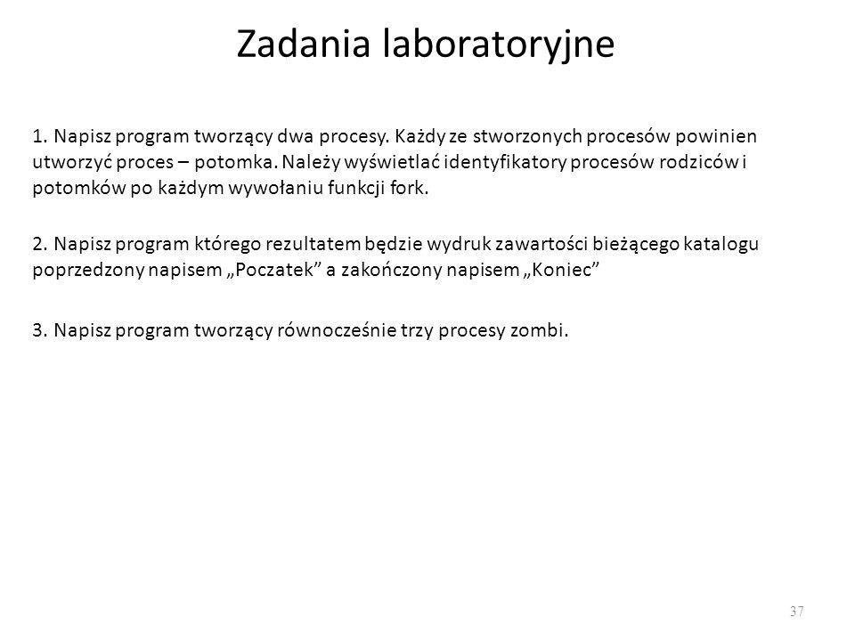 Zadania laboratoryjne 37 1. Napisz program tworzący dwa procesy. Każdy ze stworzonych procesów powinien utworzyć proces – potomka. Należy wyświetlać i