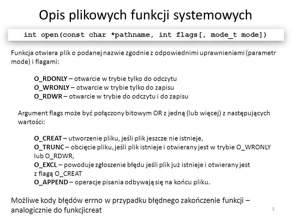 Opis plikowych funkcji systemowych 8 int open(const char *pathname, int flags[, mode_t mode]) Funkcja otwiera plik o podanej nazwie zgodnie z odpowied