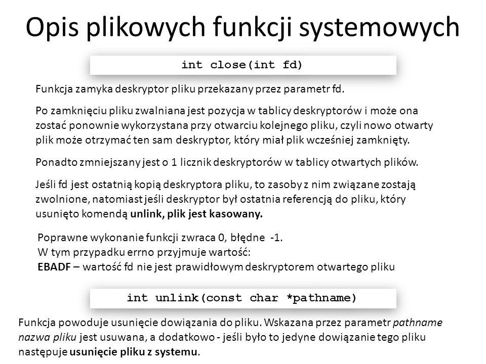 Opis plikowych funkcji systemowych Funkcja zamyka deskryptor pliku przekazany przez parametr fd. int close(int fd) Po zamknięciu pliku zwalniana jest