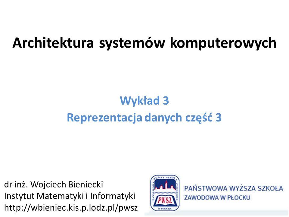 Architektura systemów komputerowych Wykład 3 Reprezentacja danych część 3 dr inż. Wojciech Bieniecki Instytut Matematyki i Informatyki http://wbieniec