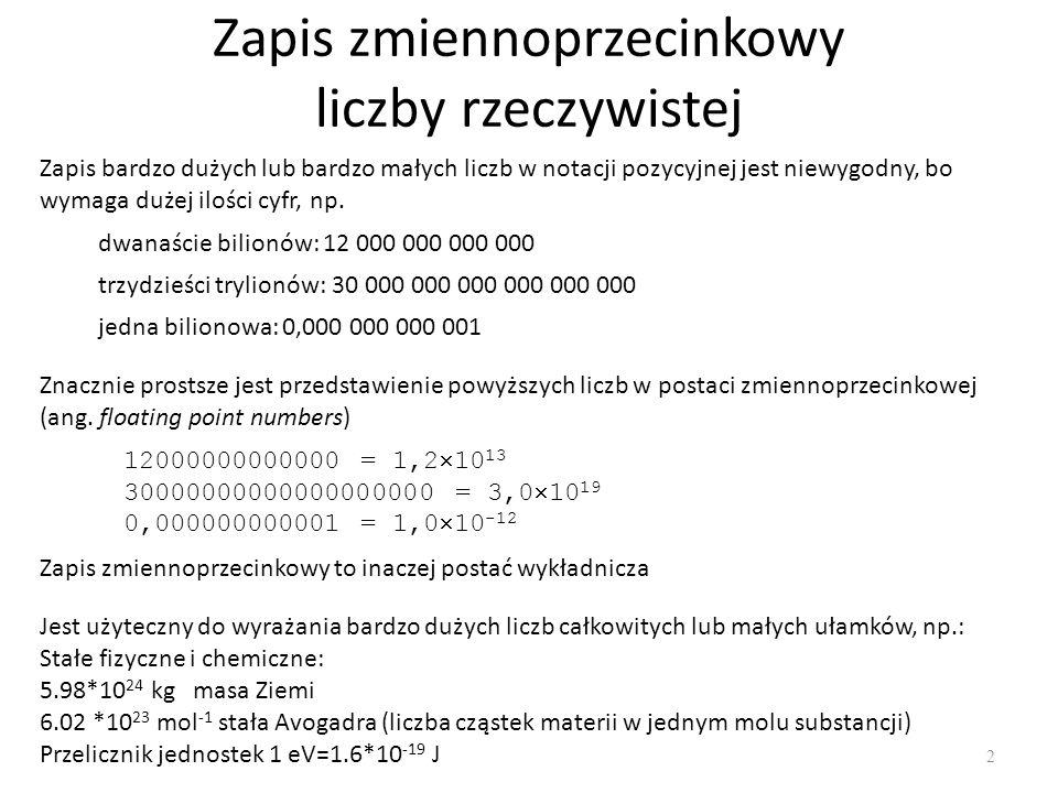 Zapis zmiennoprzecinkowy liczby rzeczywistej 2 Zapis bardzo dużych lub bardzo małych liczb w notacji pozycyjnej jest niewygodny, bo wymaga dużej ilośc