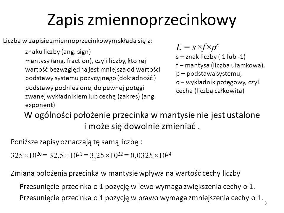 Zapis zmiennoprzecinkowy 3 L = s×f×p c s – znak liczby ( 1 lub -1) f – mantysa (liczba ułamkowa), p – podstawa systemu, c – wykładnik potęgowy, czyli