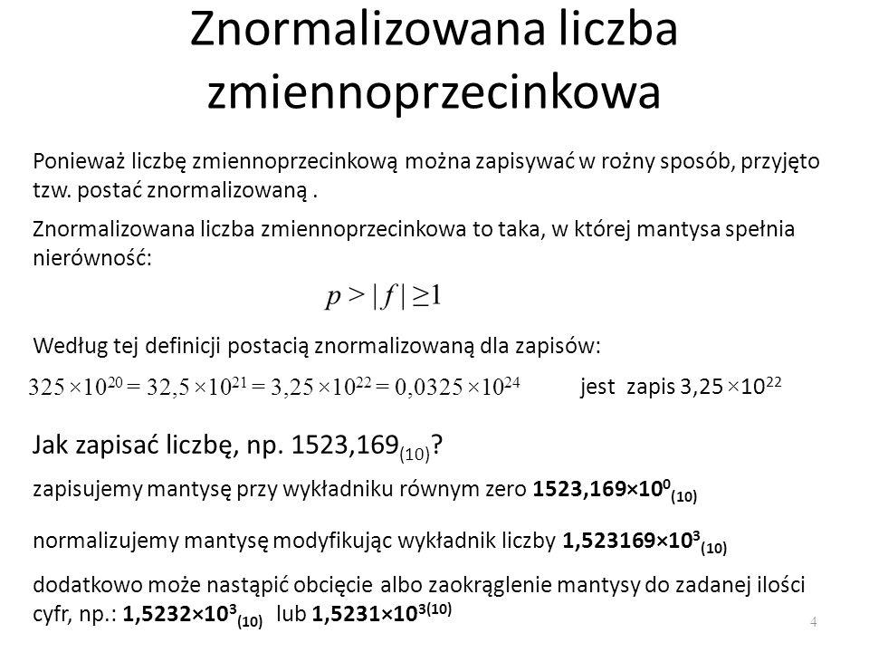 Znormalizowana liczba zmiennoprzecinkowa 4 Ponieważ liczbę zmiennoprzecinkową można zapisywać w rożny sposób, przyjęto tzw. postać znormalizowaną. Zno