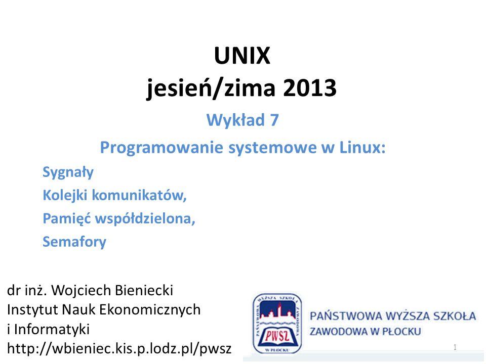 UNIX jesień/zima 2013 Wykład 7 Programowanie systemowe w Linux: Sygnały Kolejki komunikatów, Pamięć współdzielona, Semafory dr inż. Wojciech Bieniecki