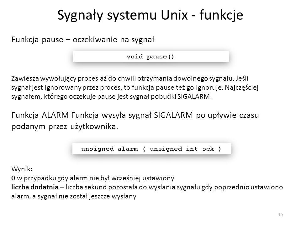Sygnały systemu Unix - funkcje 15 Funkcja pause – oczekiwanie na sygnał void pause() Zawiesza wywołujący proces aż do chwili otrzymania dowolnego sygn