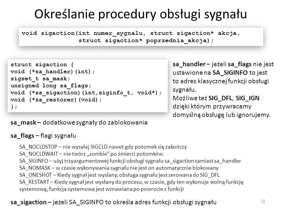 Określanie procedury obsługi sygnału 18 void sigaction(int numer_sygnalu, struct sigaction* akcja, struct sigaction* poprzednia_akcja); void sigaction