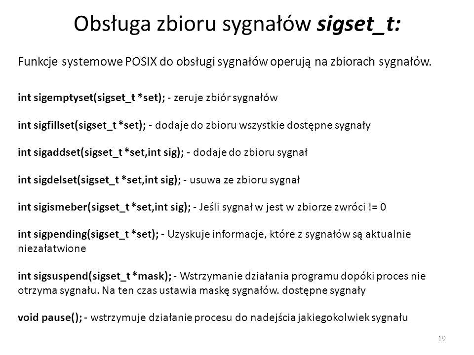 Obsługa zbioru sygnałów sigset_t: 19 int sigemptyset(sigset_t *set); - zeruje zbiór sygnałów int sigfillset(sigset_t *set); - dodaje do zbioru wszystk