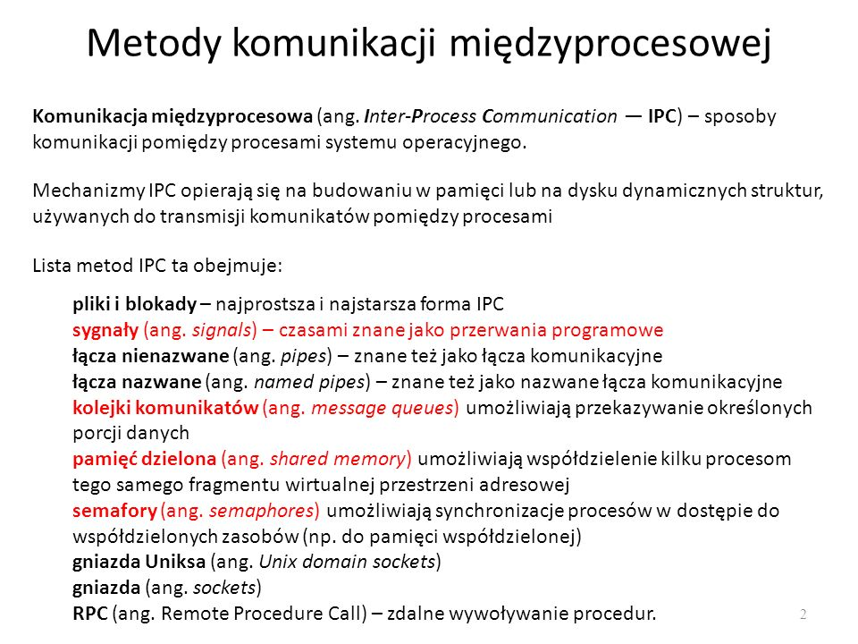 Mechanizmy IPC Systemu V działanieKolejka komunikatów Pamięć współdzielona semafor Rezerwowanie obiektu IPC, uzyskiwanie do niego dostępu msggetshmgetsemget Sterowanie obiektem IPC, uzyskiwanie informacji o stanie modyfikowanych obiektów IPC, usuwanie obiektów IPC msgctlshmctlsemctl Operacje na obiektach IPC: wysyłanie i odbieranie komunikatów, operacje na semaforach, rezerwowanie i zwalnianie segmentów pamięci wspólnej msgsnd, msgrcv shmat, shmdt semop zdefiniowane w