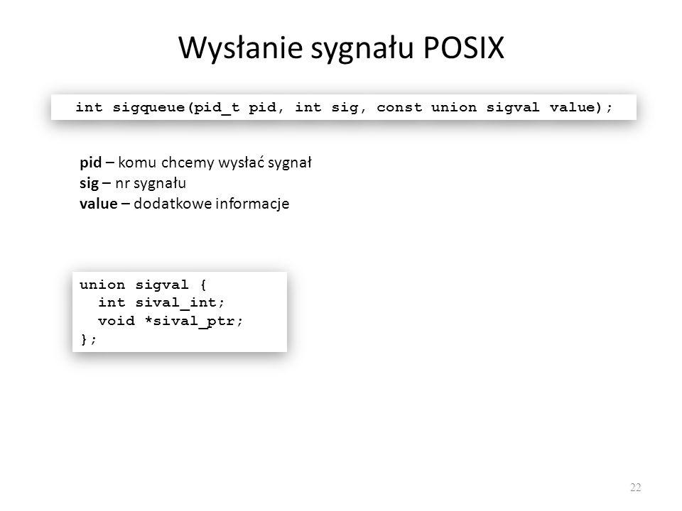 Wysłanie sygnału POSIX 22 int sigqueue(pid_t pid, int sig, const union sigval value); pid – komu chcemy wysłać sygnał sig – nr sygnału value – dodatko