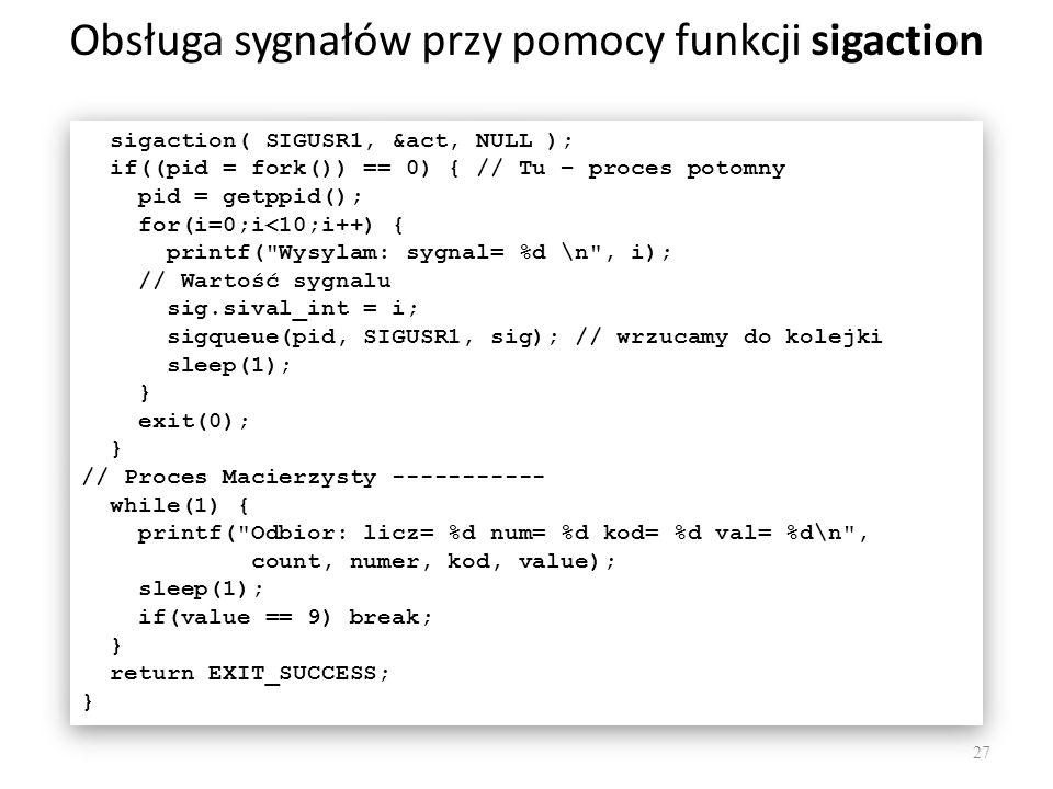 Obsługa sygnałów przy pomocy funkcji sigaction 27 sigaction( SIGUSR1, &act, NULL ); if((pid = fork()) == 0) { // Tu – proces potomny pid = getppid();