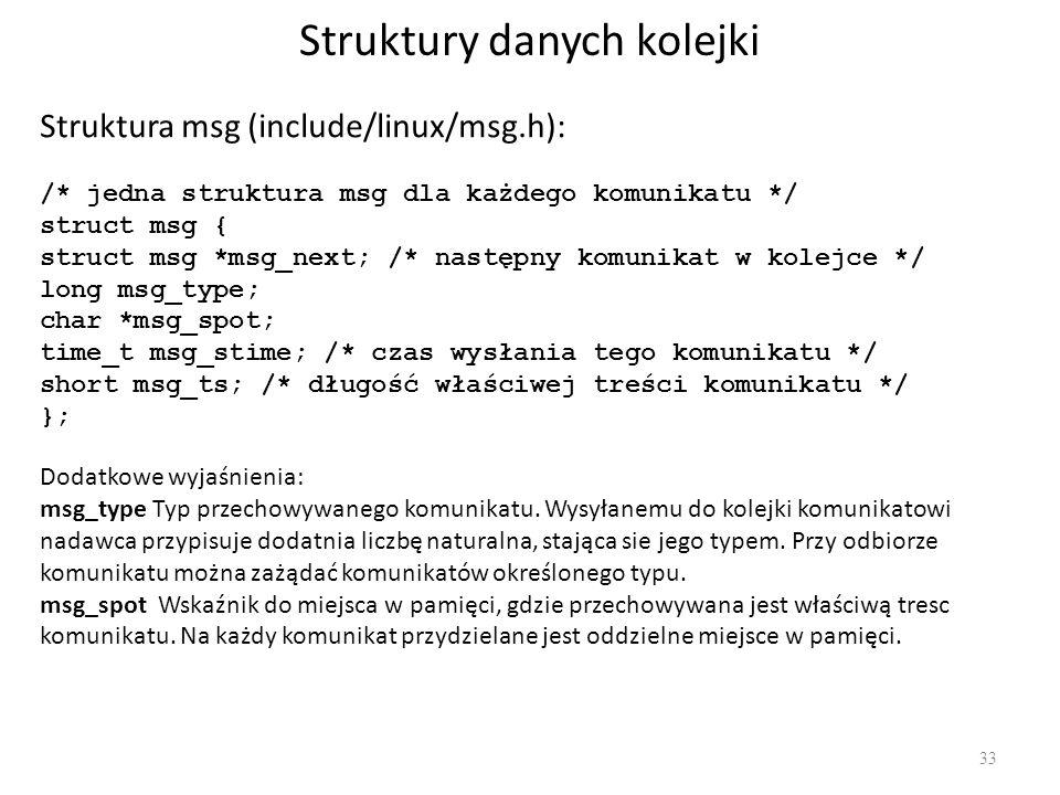 Struktury danych kolejki 33 Struktura msg (include/linux/msg.h): /* jedna struktura msg dla każdego komunikatu */ struct msg { struct msg *msg_next; /