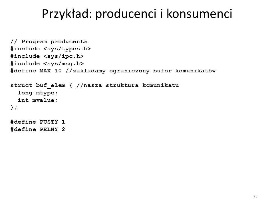 Przykład: producenci i konsumenci 37 // Program producenta #include #define MAX 10 //zakładamy ograniczony bufor komunikatów struct buf_elem { //nasza