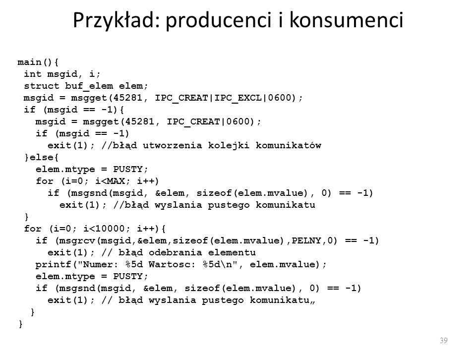 Przykład: producenci i konsumenci 39 main(){ int msgid, i; struct buf_elem elem; msgid = msgget(45281, IPC_CREAT|IPC_EXCL|0600); if (msgid == -1){ msg