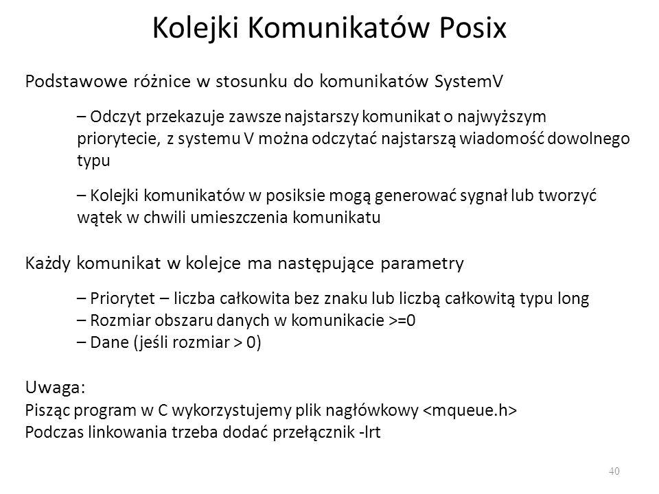 Kolejki Komunikatów Posix 40 Podstawowe różnice w stosunku do komunikatów SystemV – Odczyt przekazuje zawsze najstarszy komunikat o najwyższym prioryt