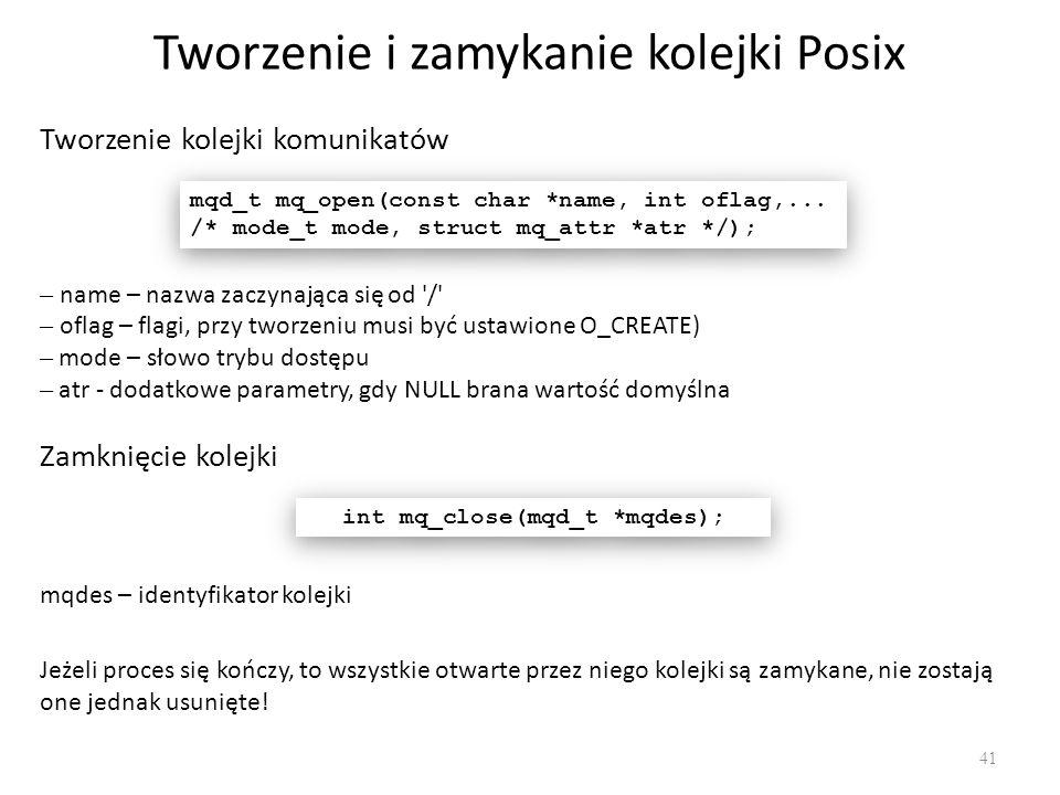 Tworzenie i zamykanie kolejki Posix 41 Tworzenie kolejki komunikatów mqd_t mq_open(const char *name, int oflag,... /* mode_t mode, struct mq_attr *atr