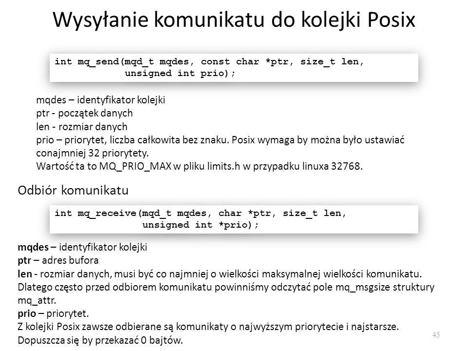 Wysyłanie komunikatu do kolejki Posix 45 int mq_send(mqd_t mqdes, const char *ptr, size_t len, unsigned int prio); int mq_send(mqd_t mqdes, const char