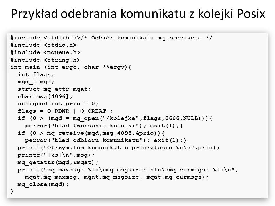 Przykład odebrania komunikatu z kolejki Posix 47 #include /* Odbiór komunikatu mq_receive.c */ #include int main (int argc, char **argv){ int flags; m