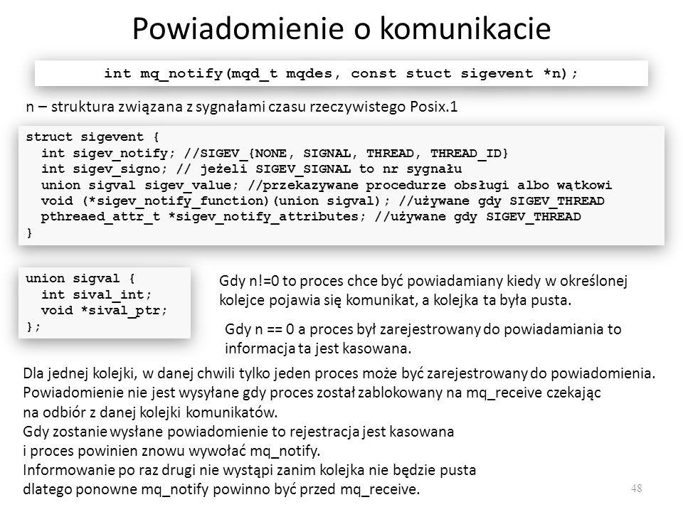 Powiadomienie o komunikacie 48 int mq_notify(mqd_t mqdes, const stuct sigevent *n); n – struktura związana z sygnałami czasu rzeczywistego Posix.1 str