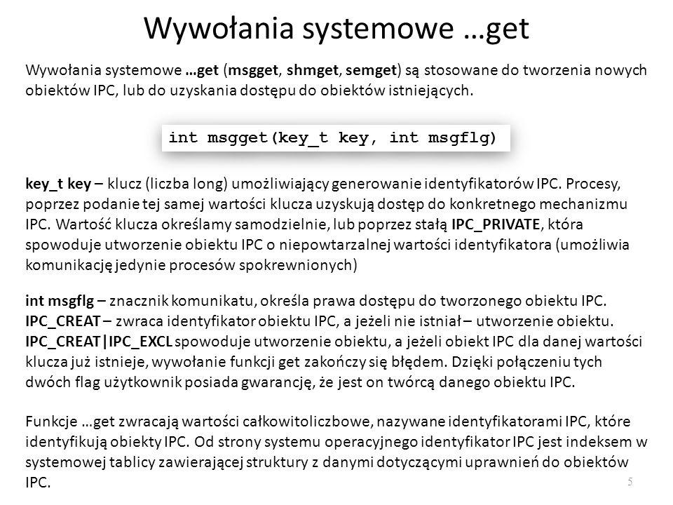 Wywołania systemowe …get 5 Wywołania systemowe …get (msgget, shmget, semget) są stosowane do tworzenia nowych obiektów IPC, lub do uzyskania dostępu d