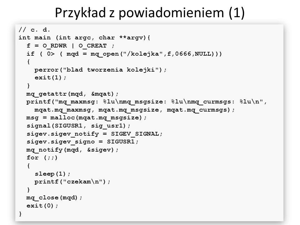Przykład z powiadomieniem (1) 50 // c. d. int main (int argc, char **argv){ f = O_RDWR | O_CREAT ; if ( 0> ( mqd = mq_open(